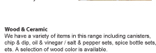 We have a variety of items in this range including canisters, chip & dip, oil & vinegar / salt & pepper sets, spice bottle sets, ets. A selection of wood color is available.